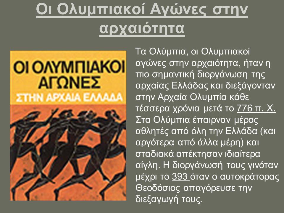 Οι Ολυμπιακοί Αγώνες στην αρχαιότητα Τα Ολύμπια, οι Ολυμπιακοί αγώνες στην αρχαιότητα, ήταν η πιο σημαντική διοργάνωση της αρχαίας Ελλάδας και διεξάγονταν στην Αρχαία Ολυμπία κάθε τέσσερα χρόνια μετά το 776 π.