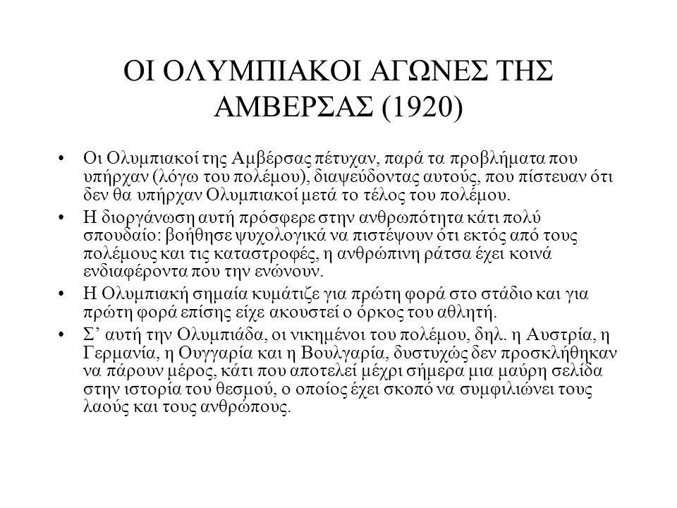 ΟΙ ΟΛΥΜΠΙΑΚΟΙ ΑΓΩΝΕΣ ΤΗΣ ΑΜΒΕΡΣΑΣ (1920) Οι Ολυμπιακοί της Αμβέρσας πέτυχαν, παρά τα προβλήματα που υπήρχαν (λόγω του πολέμου), διαψεύδοντας αυτούς, π
