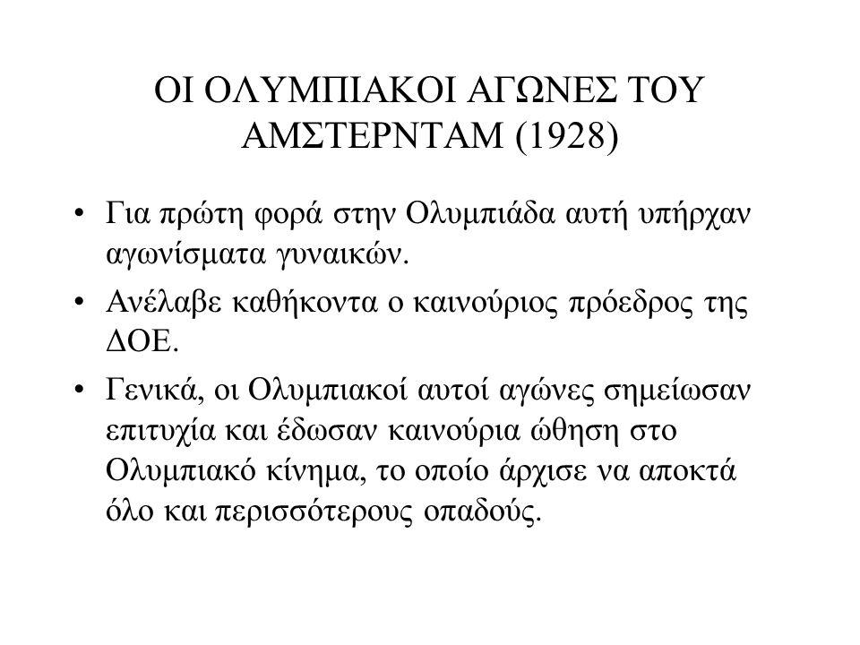 ΟΙ ΟΛΥΜΠΙΑΚΟΙ ΑΓΩΝΕΣ ΤΟΥ ΑΜΣΤΕΡΝΤΑΜ (1928) Για πρώτη φορά στην Ολυμπιάδα αυτή υπήρχαν αγωνίσματα γυναικών. Ανέλαβε καθήκοντα ο καινούριος πρόεδρος της