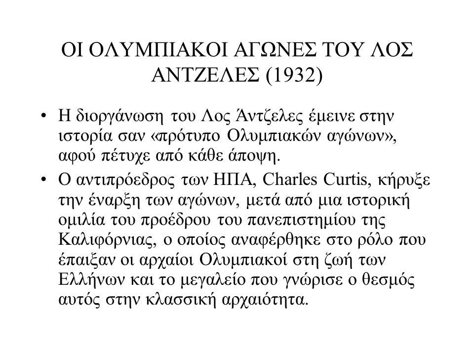ΟΙ ΟΛΥΜΠΙΑΚΟΙ ΑΓΩΝΕΣ ΤΟΥ ΛΟΣ ΑΝΤΖΕΛΕΣ (1932) Η διοργάνωση του Λος Άντζελες έμεινε στην ιστορία σαν «πρότυπο Ολυμπιακών αγώνων», αφού πέτυχε από κάθε ά