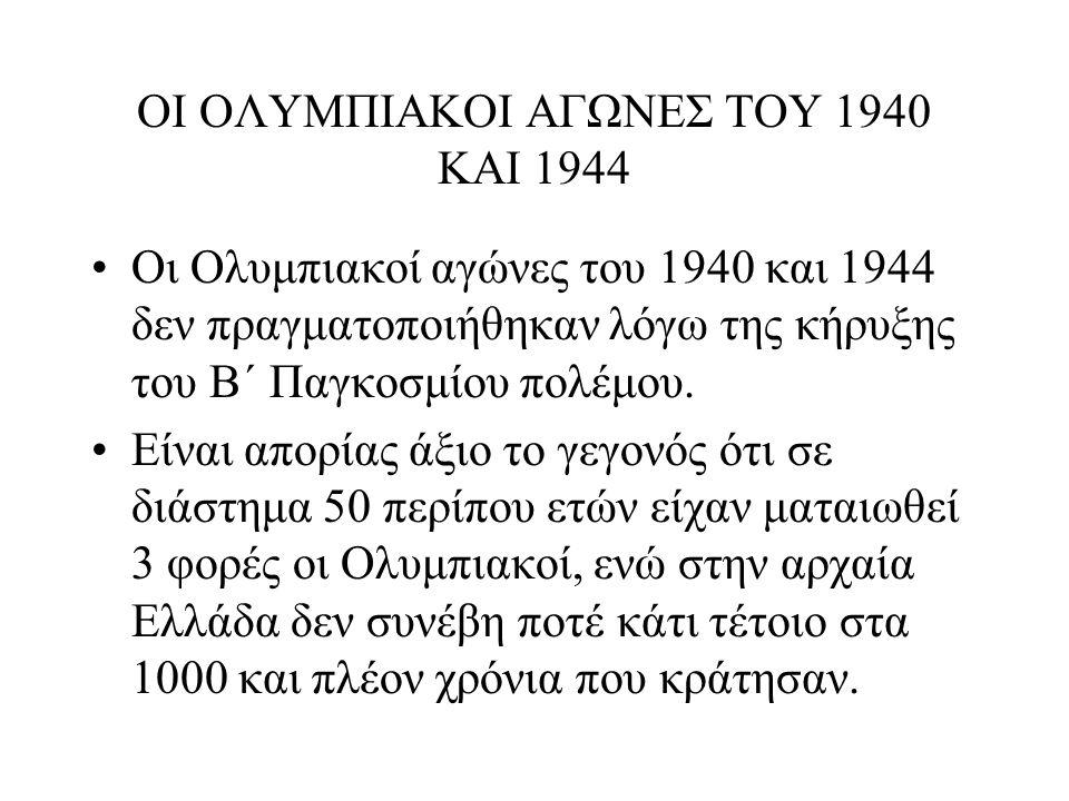 ΟΙ ΟΛΥΜΠΙΑΚΟΙ ΑΓΩΝΕΣ ΤΟΥ 1940 ΚΑΙ 1944 Οι Ολυμπιακοί αγώνες του 1940 και 1944 δεν πραγματοποιήθηκαν λόγω της κήρυξης του Β΄ Παγκοσμίου πολέμου. Είναι