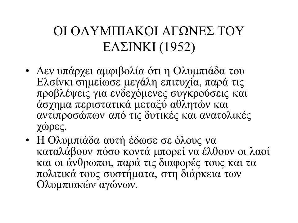 ΟΙ ΟΛΥΜΠΙΑΚΟΙ ΑΓΩΝΕΣ ΤΟΥ ΕΛΣΙΝΚΙ (1952) Δεν υπάρχει αμφιβολία ότι η Ολυμπιάδα του Ελσίνκι σημείωσε μεγάλη επιτυχία, παρά τις προβλέψεις για ενδεχόμενε
