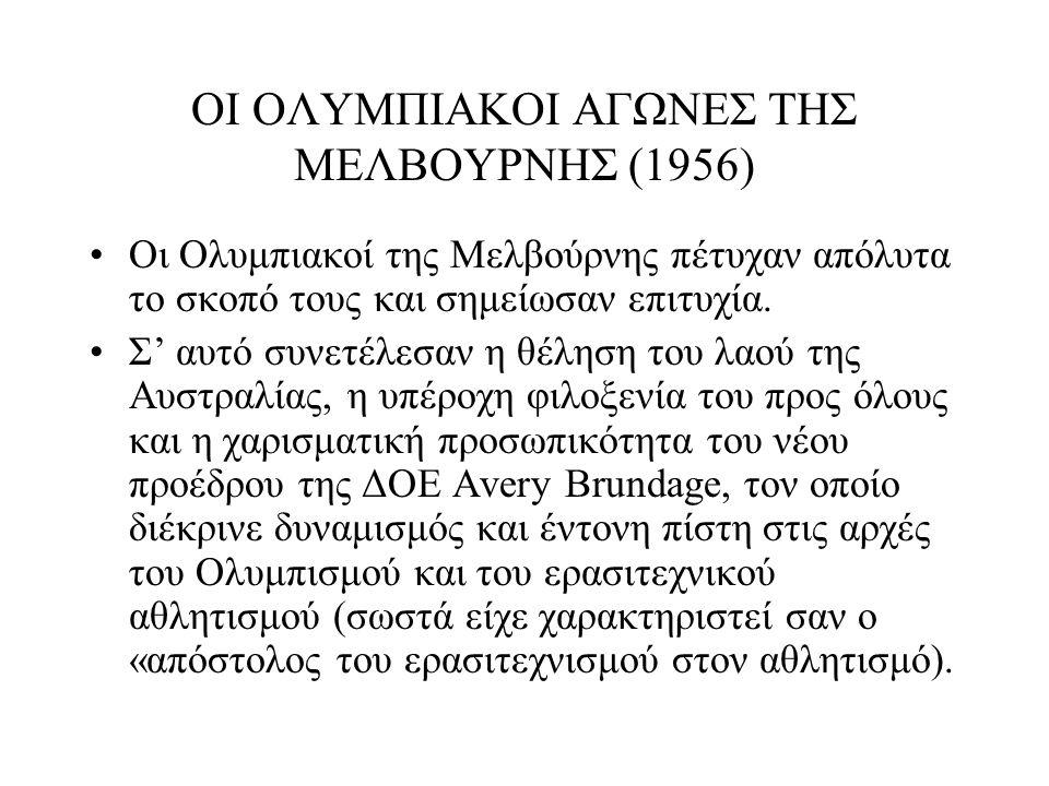 ΟΙ ΟΛΥΜΠΙΑΚΟΙ ΑΓΩΝΕΣ ΤΗΣ ΜΕΛΒΟΥΡΝΗΣ (1956) Οι Ολυμπιακοί της Μελβούρνης πέτυχαν απόλυτα το σκοπό τους και σημείωσαν επιτυχία. Σ' αυτό συνετέλεσαν η θέ