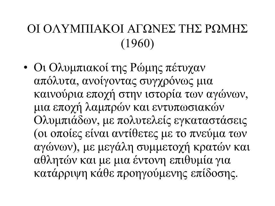 ΟΙ ΟΛΥΜΠΙΑΚΟΙ ΑΓΩΝΕΣ ΤΗΣ ΡΩΜΗΣ (1960) Οι Ολυμπιακοί της Ρώμης πέτυχαν απόλυτα, ανοίγοντας συγχρόνως μια καινούρια εποχή στην ιστορία των αγώνων, μια ε