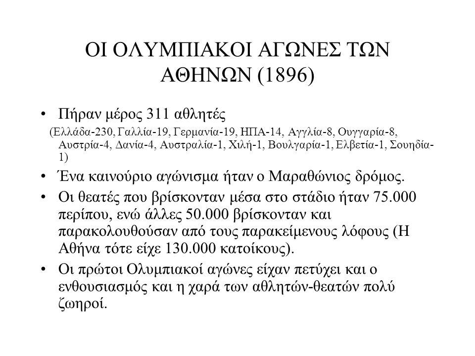 ΟΙ ΟΛΥΜΠΙΑΚΟΙ ΑΓΩΝΕΣ ΤΩΝ ΑΘΗΝΩΝ (1896) Πήραν μέρος 311 αθλητές (Ελλάδα-230, Γαλλία-19, Γερμανία-19, ΗΠΑ-14, Αγγλία-8, Ουγγαρία-8, Αυστρία-4, Δανία-4,