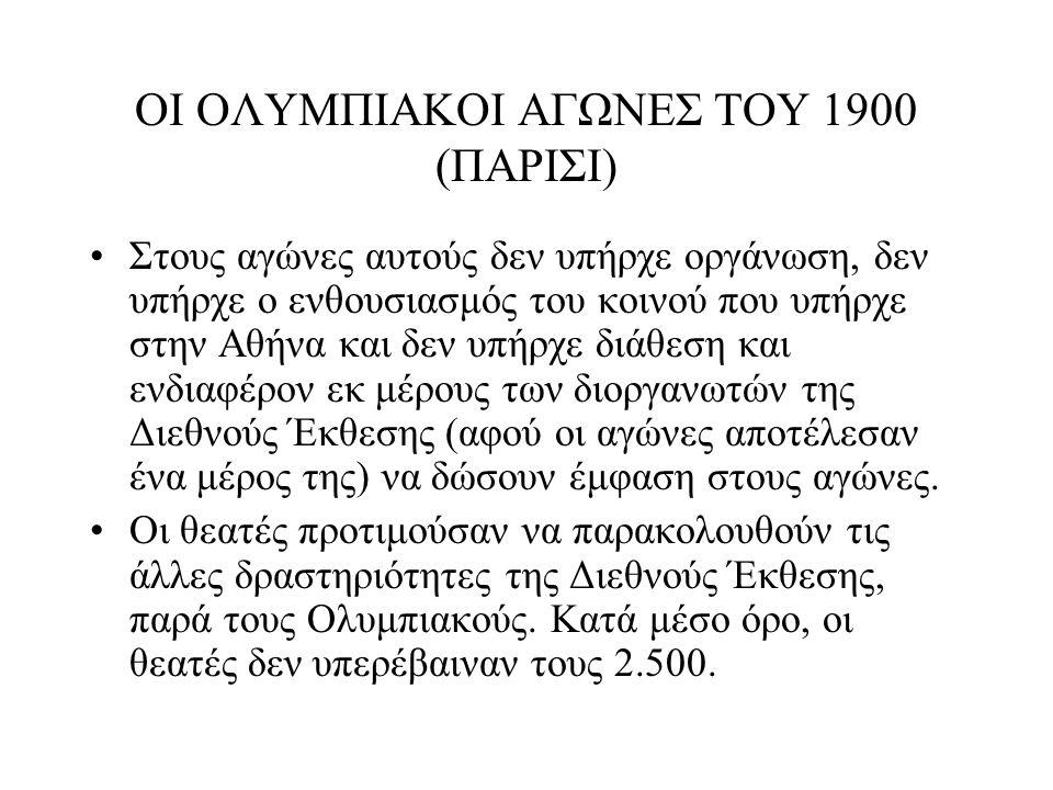 ΟΙ ΟΛΥΜΠΙΑΚΟΙ ΑΓΩΝΕΣ ΤΟΥ 1900 (ΠΑΡΙΣΙ) Στους αγώνες αυτούς δεν υπήρχε οργάνωση, δεν υπήρχε ο ενθουσιασμός του κοινού που υπήρχε στην Αθήνα και δεν υπή