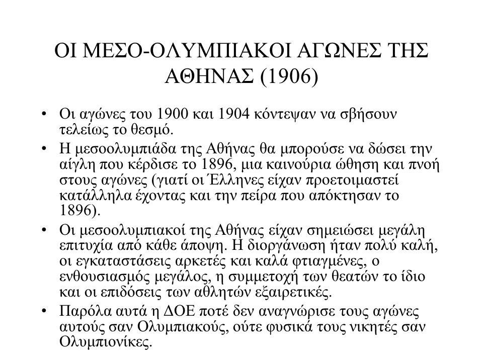 ΟΙ ΜΕΣΟ-ΟΛΥΜΠΙΑΚΟΙ ΑΓΩΝΕΣ ΤΗΣ ΑΘΗΝΑΣ (1906) Οι αγώνες του 1900 και 1904 κόντεψαν να σβήσουν τελείως το θεσμό. Η μεσοολυμπιάδα της Αθήνας θα μπορούσε ν