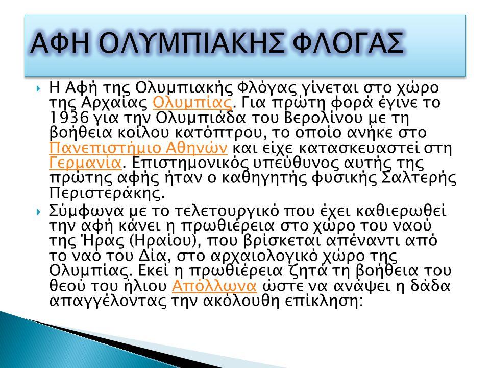 Η Αφή της Ολυμπιακής Φλόγας γίνεται στο χώρο της Αρχαίας Ολυμπίας. Για πρώτη φορά έγινε το 1936 για την Ολυμπιάδα του Βερολίνου με τη βοήθεια κοίλου