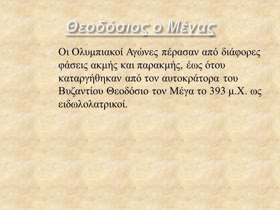 ΟΟι Ο λυμπιακοί Α γώνες π έρασαν α πό δ ιάφορες φάσεις α κμής κ αι π αρακμής, έ ως ό του καταργήθηκαν α πό τ ον α υτοκράτορα τ ου Βυζαντίου Θ εοδόσιο τ ον Μ έγα τ ο 393 μ.