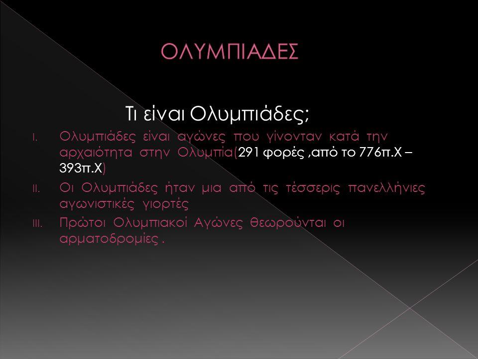 Τι είναι Ολυμπιάδες; I. Ολυμπιάδες είναι αγώνες που γίνονταν κατά την αρχαιότητα στην Ολυμπία(291 φορές,από το 776π.Χ – 393π.Χ) II. Οι Ολυμπιάδες ήταν