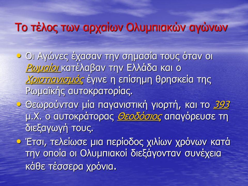 Το τέλος των αρχαίων Ολυμπιακών αγώνων Οι Αγώνες έχασαν την σημασία τους όταν οι Ρωμαίοι κατέλαβαν την Ελλάδα και ο Χριστιανισμός έγινε η επίσημη θρησ