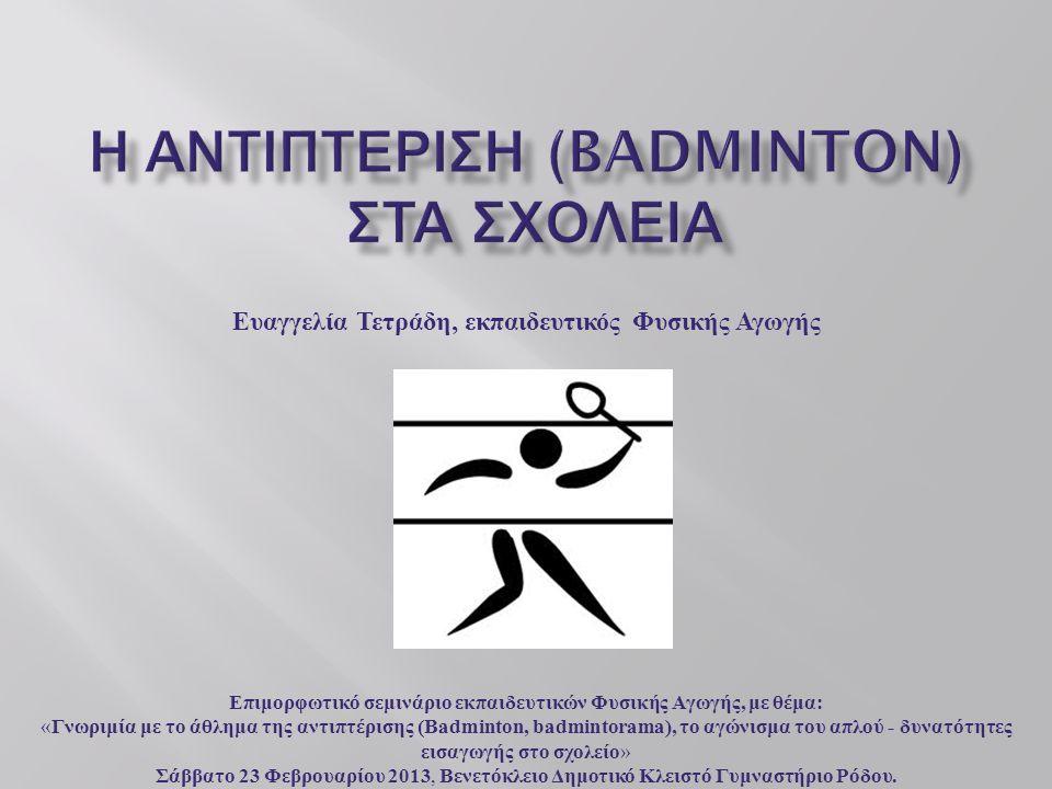 Ευαγγελία Τετράδη, εκπαιδευτικός Φυσικής Αγωγής Επιμορφωτικό σεμινάριο εκπαιδευτικών Φυσικής Αγωγής, με θέμα: « Γνωριμία με το άθλημα της αντιπτέρισης (Badminton, badmintorama), το αγώνισμα του απλού - δυνατότητες εισαγωγής στο σχολείο » Σάββατο 23 Φεβρουαρίου 2013, Βενετόκλειο Δημοτικό Κλειστό Γυμναστήριο Ρόδου.