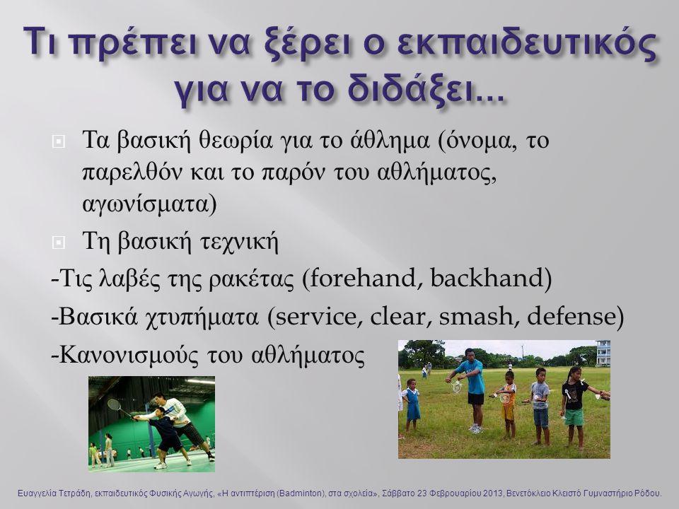  Τα βασική θεωρία για το άθλημα ( όνομα, το παρελθόν και το παρόν του αθλήματος, αγωνίσματα )  Τη βασική τεχνική - Τις λαβές της ρακέτας (forehand, backhand) - Βασικά χτυπήματα (service, clear, smash, defense) - Κανονισμούς του αθλήματος Ευαγγελία Τετράδη, εκπαιδευτικός Φυσικής Αγωγής, «Η αντιπτέριση (Badminton), στα σχολεία», Σάββατο 23 Φεβρουαρίου 2013, Βενετόκλειο Κλειστό Γυμναστήριο Ρόδου.