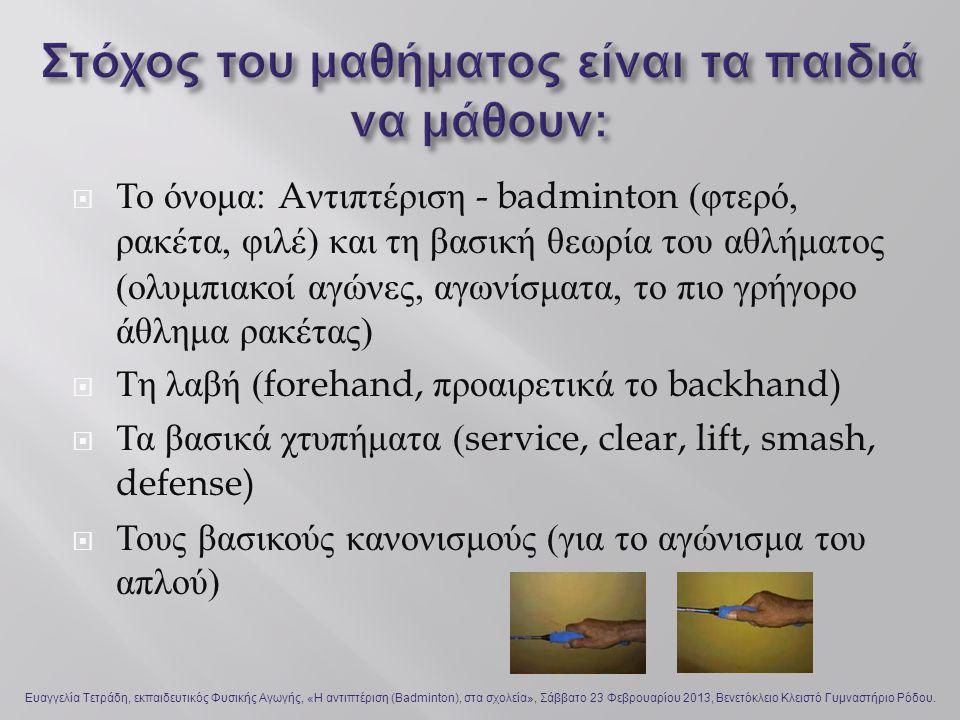  Το όνομα : A ντιπτέριση - badminton ( φτερό, ρακέτα, φιλέ ) και τη βασική θεωρία του αθλήματος ( ολυμπιακοί αγώνες, αγωνίσματα, το πιο γρήγορο άθλημα ρακέτας )  Τη λαβή (forehand, προαιρετικά το backhand)  Τα βασικά χτυπήματα (service, clear, lift, smash, defense)  Τους βασικούς κανονισμούς ( για το αγώνισμα του απλού ) Ευαγγελία Τετράδη, εκπαιδευτικός Φυσικής Αγωγής, «Η αντιπτέριση (Badminton), στα σχολεία», Σάββατο 23 Φεβρουαρίου 2013, Βενετόκλειο Κλειστό Γυμναστήριο Ρόδου.
