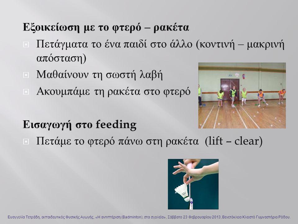 Εξοικείωση με το φτερό – ρακέτα  Πετάγματα το ένα παιδί στο άλλο ( κοντινή – μακρινή απόσταση )  Μαθαίνουν τη σωστή λαβή  Ακουμπάμε τη ρακέτα στο φτερό Εισαγωγή στο feeding  Πετάμε το φτερό πάνω στη ρακέτα (lift – clear) Ευαγγελία Τετράδη, εκπαιδευτικός Φυσικής Αγωγής, «Η αντιπτέριση (Badminton), στα σχολεία», Σάββατο 23 Φεβρουαρίου 2013, Βενετόκλειο Κλειστό Γυμναστήριο Ρόδου.