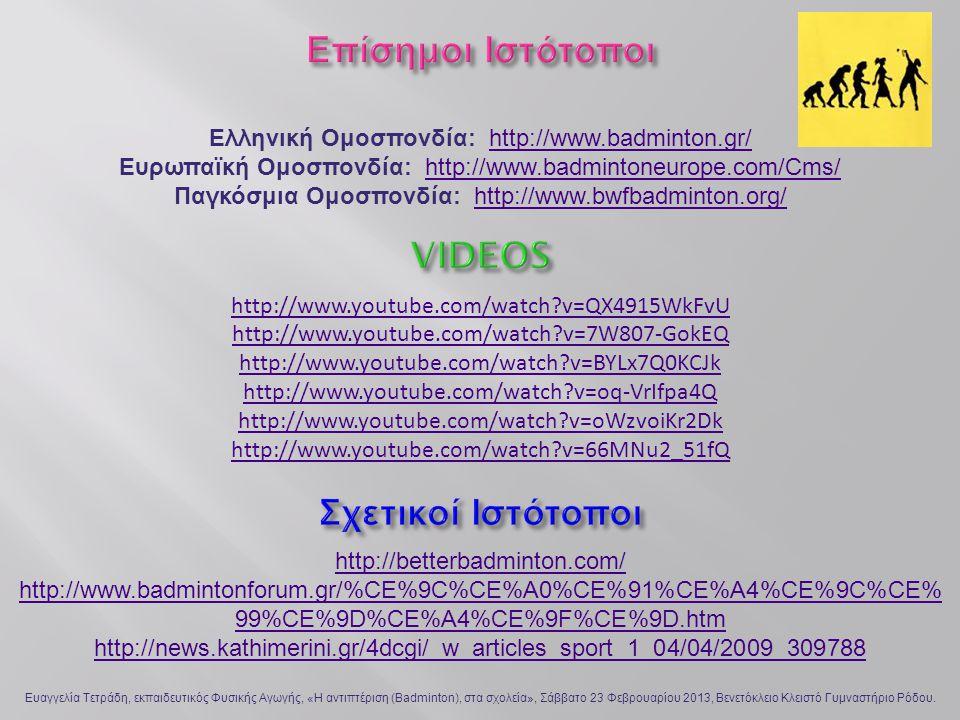 Ελληνική Ομοσπονδία: http://www.badminton.gr/http://www.badminton.gr/ Ευρωπαϊκή Ομοσπονδία: http://www.badmintoneurope.com/Cms/http://www.badmintoneurope.com/Cms/ Παγκόσμια Ομοσπονδία: http://www.bwfbadminton.org/http://www.bwfbadminton.org/ http://www.youtube.com/watch?v=QX4915WkFvU http://www.youtube.com/watch?v=7W807-GokEQ http://www.youtube.com/watch?v=BYLx7Q0KCJk http://www.youtube.com/watch?v=oq-VrIfpa4Q http://www.youtube.com/watch?v=oWzvoiKr2Dk http://www.youtube.com/watch?v=66MNu2_51fQ http://betterbadminton.com/ http://www.badmintonforum.gr/%CE%9C%CE%A0%CE%91%CE%A4%CE%9C%CE% 99%CE%9D%CE%A4%CE%9F%CE%9D.htm http://news.kathimerini.gr/4dcgi/_w_articles_sport_1_04/04/2009_309788 Ευαγγελία Τετράδη, εκπαιδευτικός Φυσικής Αγωγής, «Η αντιπτέριση (Badminton), στα σχολεία», Σάββατο 23 Φεβρουαρίου 2013, Βενετόκλειο Κλειστό Γυμναστήριο Ρόδου.