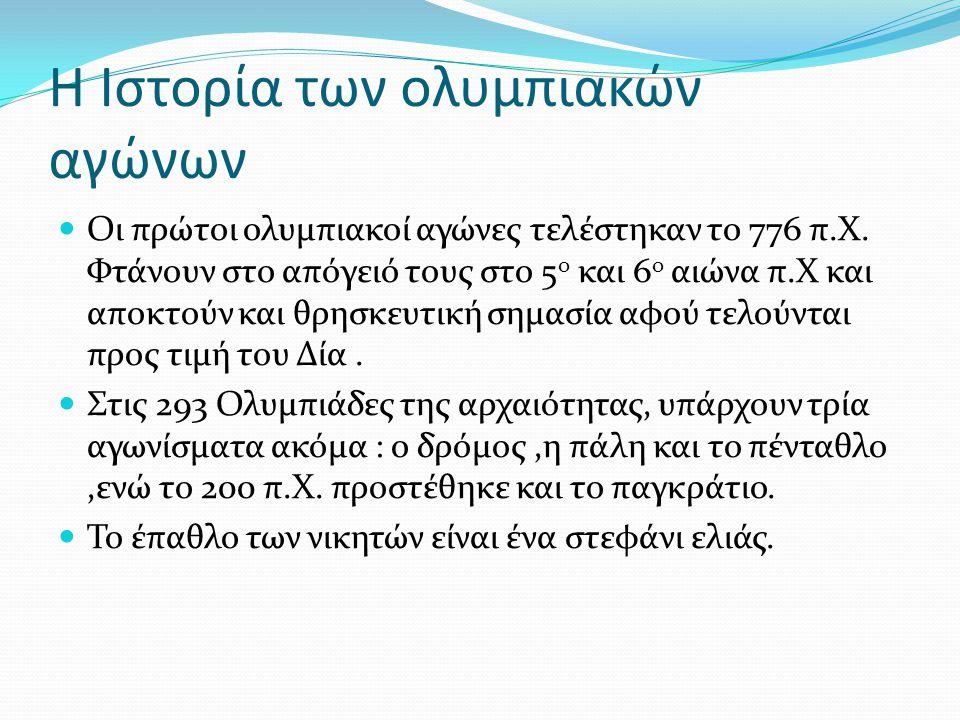Η Ιστορία των ολυμπιακών αγώνων Οι πρώτοι ολυμπιακοί αγώνες τελέστηκαν το 776 π.Χ. Φτάνουν στο απόγειό τους στο 5 ο και 6 ο αιώνα π.Χ και αποκτούν και