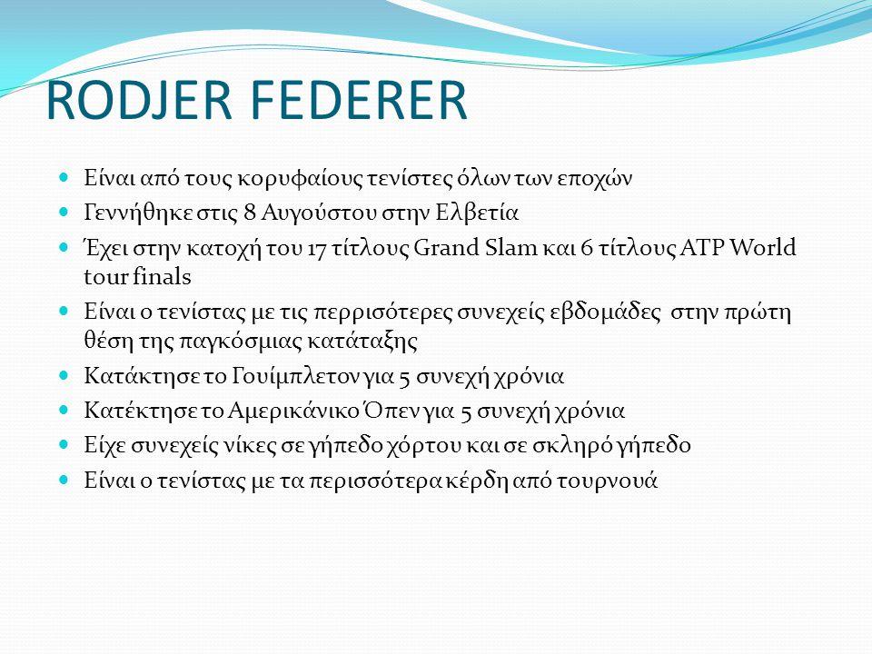 RODJER FEDERER Είναι από τους κορυφαίους τενίστες όλων των εποχών Γεννήθηκε στις 8 Αυγούστου στην Ελβετία Έχει στην κατοχή του 17 τίτλους Grand Slam κ