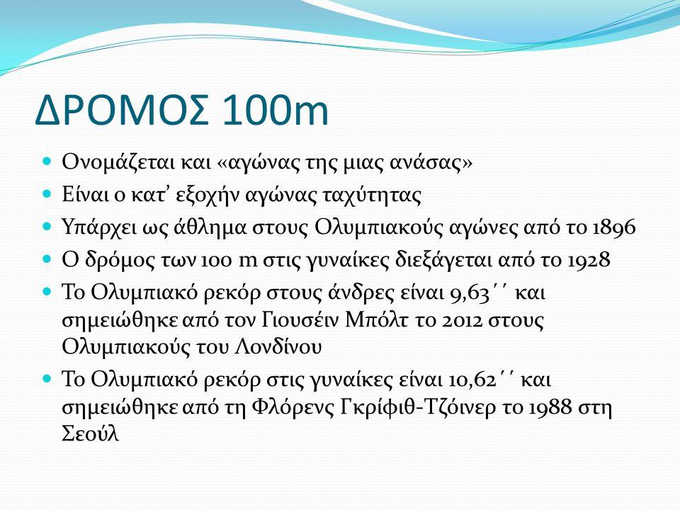 ΔΡΟΜΟΣ 100m Ονομάζεται και «αγώνας της μιας ανάσας» Είναι ο κατ' εξοχήν αγώνας ταχύτητας Υπάρχει ως άθλημα στους Ολυμπιακούς αγώνες από το 1896 Ο δρόμ