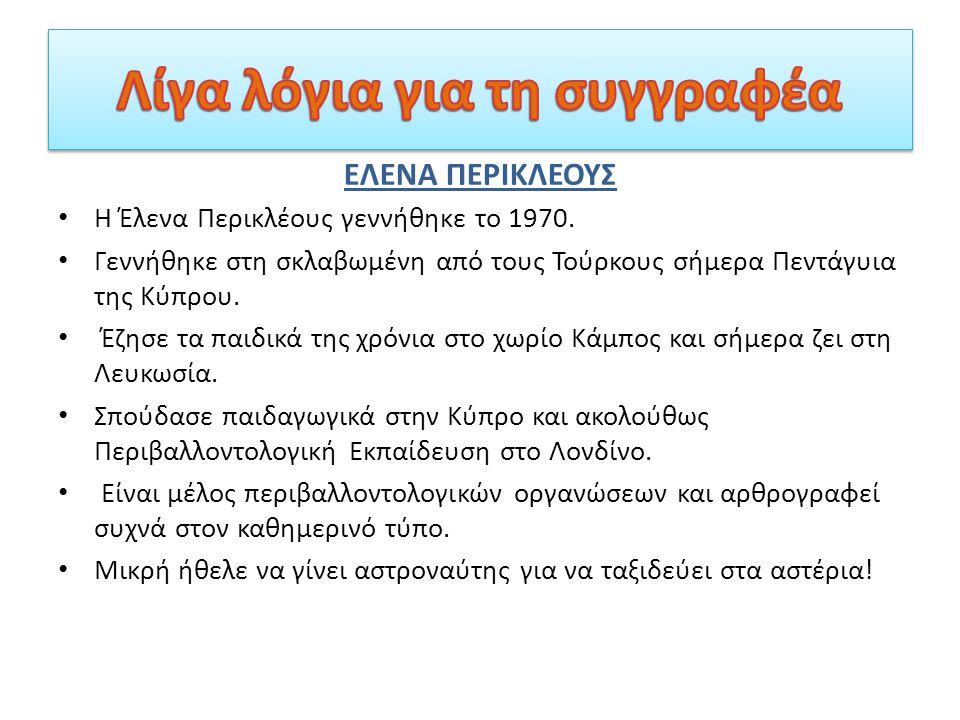 ΕΛΕΝΑ ΠΕΡΙΚΛΕΟΥΣ Η Έλενα Περικλέους γεννήθηκε το 1970. Γεννήθηκε στη σκλαβωμένη από τους Τούρκους σήμερα Πεντάγυια της Κύπρου. Έζησε τα παιδικά της χρ