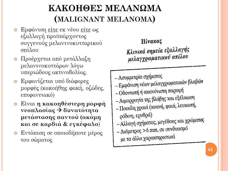 ΚΑΚΟΗΘΕΣ ΜΕΛΑΝΩΜΑ ( MALIGNANT MELANOMA ) Αποχρώσεις ερυθρού, λευκού, μπλε, που συνδυάζονται με καφεοειδή ή μελανή απόχρωση ή μείγματα των αποχρώσεων αυτών, θεωρούνται χαρ/κά του κακοήθους μελανώματος 43