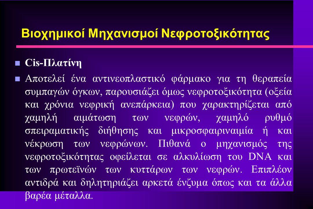 n Cis-Πλατίνη n Αποτελεί ένα αντινεοπλαστικό φάρμακο για τη θεραπεία συμπαγών όγκων, παρουσιάζει όμως νεφροτοξικότητα (οξεία και χρόνια νεφρική ανεπάρκεια) που χαρακτηρίζεται από χαμηλή αιμάτωση των νεφρών, χαμηλό ρυθμό σπειραματικής διήθησης και μικροσφαιριναιμία ή και νέκρωση των νεφρώνων.