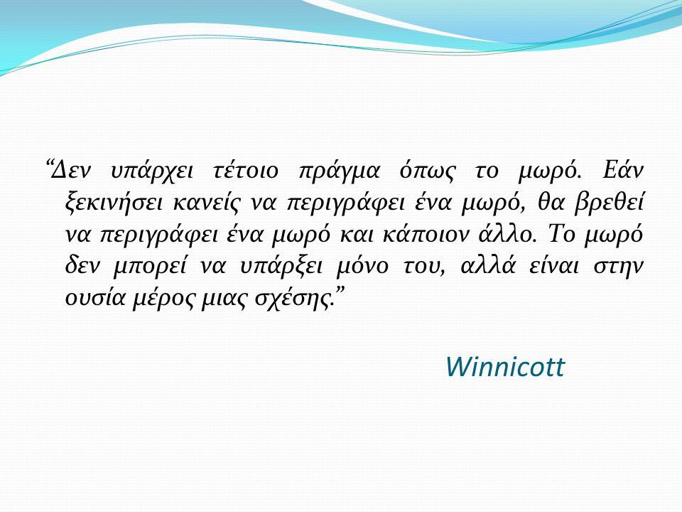"Winnicott ""Δεν υπάρχει τέτοιο πράγμα όπως το μωρό. Εάν ξεκινήσει κανείς να περιγράφει ένα μωρό, θα βρεθεί να περιγράφει ένα μωρό και κάποιον άλλο. Το"