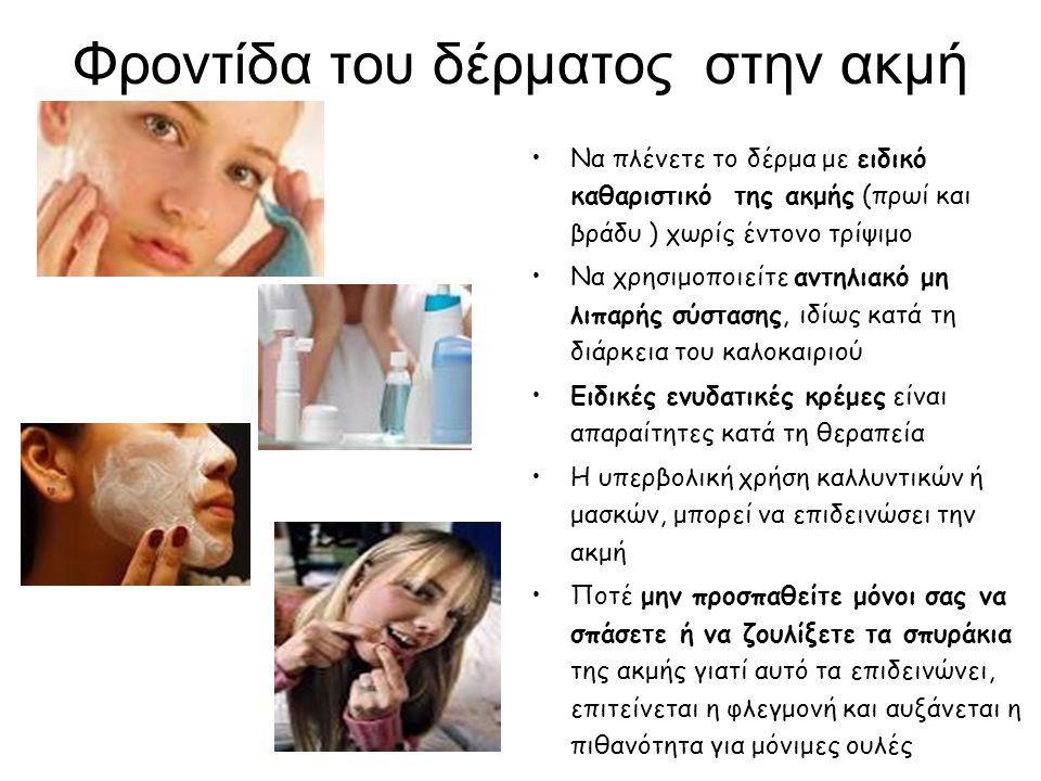 Φροντίδα του δέρματος στην ακμή Να πλένετε το δέρμα με ειδικό καθαριστικό της ακμής (πρωί και βράδυ ) χωρίς έντονο τρίψιμο Να χρησιμοποιείτε αντηλιακό