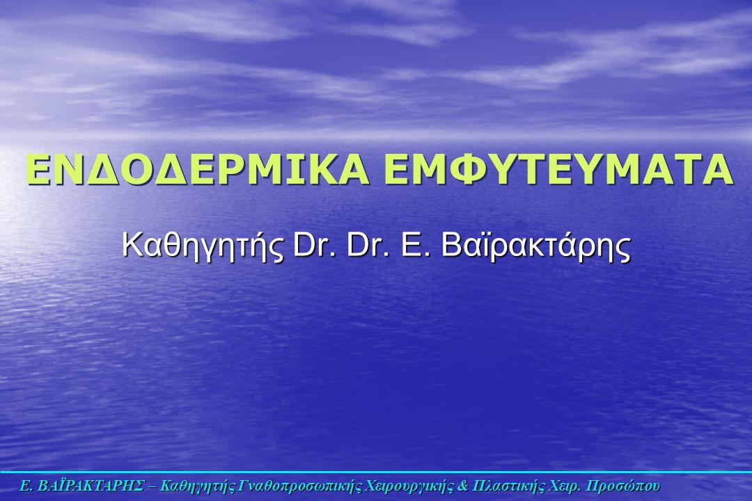 Ε. ΒΑΪΡΑΚΤΑΡΗΣ – Καθηγητής Γναθοπροσωπικής Χειρουργικής & Πλαστικής Χειρ. Προσώπου Καθηγητής Dr. Dr. Ε. Βαϊρακτάρης ΕΝΔΟΔΕΡΜΙΚΑ ΕΜΦΥΤΕΥΜΑΤΑ