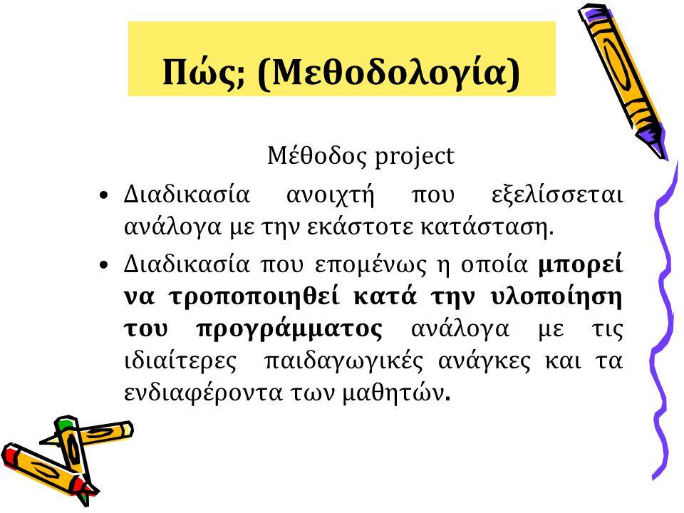 Πώς; (Μεθοδολογία) Μέθοδος project Διαδικασία ανοιχτή που εξελίσσεται ανάλογα με την εκάστοτε κατάσταση. Διαδικασία που επομένως η οποία μπορεί να τρο
