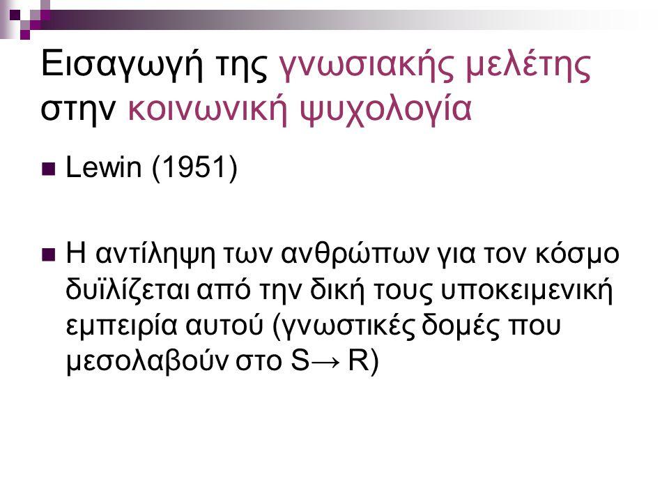 Εισαγωγή της γνωσιακής μελέτης στην κοινωνική ψυχολογία Lewin (1951) Η αντίληψη των ανθρώπων για τον κόσμο δυϊλίζεται από την δική τους υποκειμενική ε