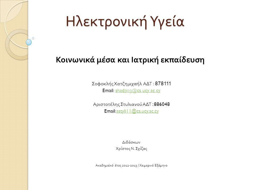 Ηλεκτρονική Υγεία Κοινωνικά μέσα και Ιατρική εκπαίδευση Σοφοκλής Χατζημιχαήλ ΑΔΤ : 878111 Email: shadji09@cs.ucy.ac.cyshadji09@cs.ucy.ac.cy Αριστοτέλης Στυλιανού ΑΔΤ : 886048 Email:astyli11@cs.ucy.ac.cyastyli11@cs.ucy.ac.cy Διδάσκων Χρίστος Ν.