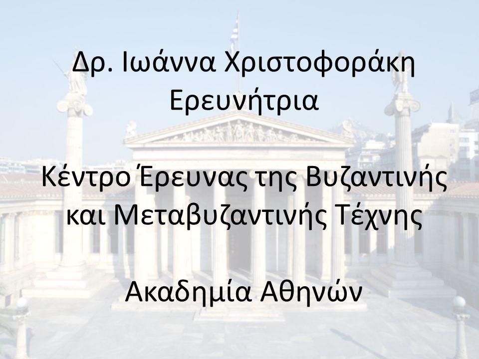 Δρ. Ιωάννα Χριστοφοράκη Ερευνήτρια Κέντρο Έρευνας της Βυζαντινής και Μεταβυζαντινής Τέχνης Ακαδημία Αθηνών