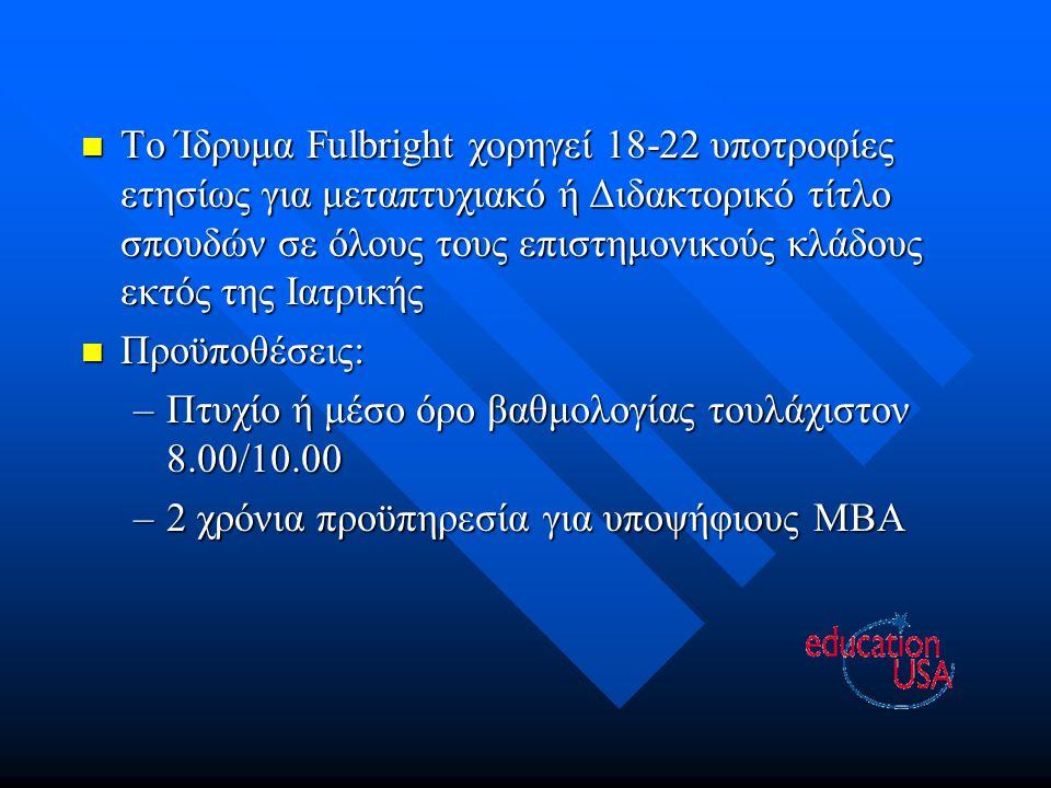 Το Ίδρυμα Fulbright χορηγεί 18-22 υποτροφίες ετησίως για μεταπτυχιακό ή Διδακτορικό τίτλο σπουδών σε όλους τους επιστημονικούς κλάδους εκτός της Ιατρικής Το Ίδρυμα Fulbright χορηγεί 18-22 υποτροφίες ετησίως για μεταπτυχιακό ή Διδακτορικό τίτλο σπουδών σε όλους τους επιστημονικούς κλάδους εκτός της Ιατρικής Προϋποθέσεις: Προϋποθέσεις: –Πτυχίο ή μέσο όρο βαθμολογίας τουλάχιστον 8.00/10.00 –2 χρόνια προϋπηρεσία για υποψήφιους MBA