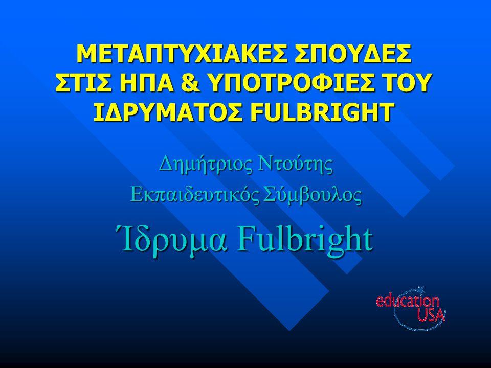 ΜΕΤΑΠΤΥΧΙΑΚΕΣ ΣΠΟΥΔΕΣ ΣΤΙΣ ΗΠΑ & ΥΠΟΤΡΟΦΙΕΣ ΤΟΥ ΙΔΡΥΜΑΤΟΣ FULBRIGHT Δημήτριος Ντούτης Εκπαιδευτικός Σύμβουλος Ίδρυμα Fulbright