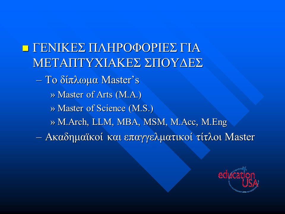 ΓΕΝΙΚΕΣ ΠΛΗΡΟΦΟΡΙΕΣ ΓΙΑ ΜΕΤΑΠΤΥΧΙΑΚΕΣ ΣΠΟΥΔΕΣ ΓΕΝΙΚΕΣ ΠΛΗΡΟΦΟΡΙΕΣ ΓΙΑ ΜΕΤΑΠΤΥΧΙΑΚΕΣ ΣΠΟΥΔΕΣ –Το δίπλωμα Master's »Master of Arts (M.A.) »Master of Science (M.S.) »M.Arch, LLM, MBA, MSM, M.Acc, M.Eng –Ακαδημαϊκοί και επαγγελματικοί τίτλοι Master