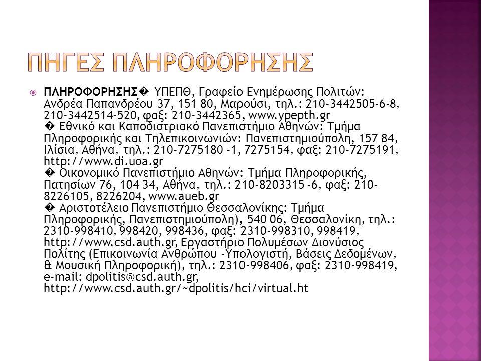  ΠΛΗΡΟΦΟΡΗΣΗΣ � ΥΠΕΠΘ, Γραφείο Ενημέρωσης Πολιτών: Ανδρέα Παπανδρέου 37, 151 80, Μαρούσι, τηλ.: 210-3442505-6-8, 210-3442514-520, φαξ: 210-3442365, www.ypepth.gr � Εθνικό και Καποδιστριακό Πανεπιστήμιο Αθηνών: Τμήμα Πληροφορικής και Τηλεπικοινωνιών: Πανεπιστημιούπολη, 157 84, Ιλίσια, Αθήνα, τηλ.: 210-7275180 -1, 7275154, φαξ: 210-7275191, http://www.di.uoa.gr � Οικονομικό Πανεπιστήμιο Αθηνών: Τμήμα Πληροφορικής, Πατησίων 76, 104 34, Αθήνα, τηλ.: 210-8203315 -6, φαξ: 210- 8226105, 8226204, www.aueb.gr � Αριστοτέλειο Πανεπιστήμιο Θεσσαλονίκης: Τμήμα Πληροφορικής, Πανεπιστημιούπολη), 540 06, Θεσσαλονίκη, τηλ.: 2310-998410, 998420, 998436, φαξ: 2310-998310, 998419, http://www.csd.auth.gr, Εργαστήριο Πολυμέσων Διονύσιος Πολίτης (Επικοινωνία Ανθρώπου -Υπολογιστή, Βάσεις Δεδομένων, & Μουσική Πληροφορική), τηλ.: 2310-998406, φαξ: 2310-998419, e-mail: dpolitis@csd.auth.gr, http://www.csd.auth.gr/~dpolitis/hci/virtual.ht