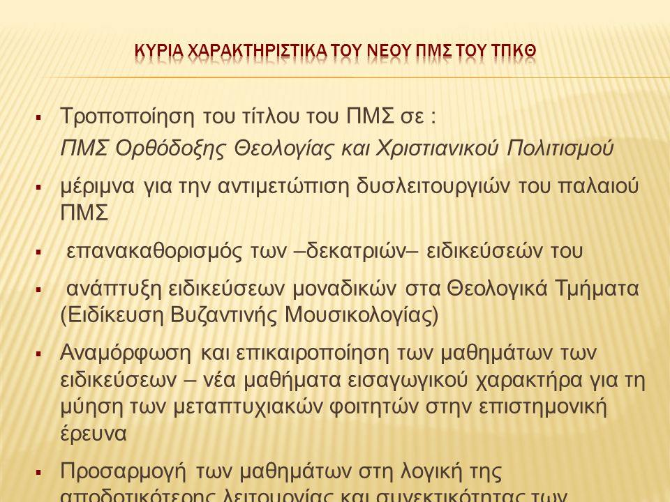  Τροποποίηση του τίτλου του ΠΜΣ σε : ΠΜΣ Ορθόδοξης Θεολογίας και Χριστιανικού Πολιτισμού  μέριμνα για την αντιμετώπιση δυσλειτουργιών του παλαιού ΠΜΣ  επανακαθορισμός των –δεκατριών– ειδικεύσεών του  ανάπτυξη ειδικεύσεων μοναδικών στα Θεολογικά Τμήματα (Ειδίκευση Βυζαντινής Μουσικολογίας)  Αναμόρφωση και επικαιροποίηση των μαθημάτων των ειδικεύσεων – νέα μαθήματα εισαγωγικού χαρακτήρα για τη μύηση των μεταπτυχιακών φοιτητών στην επιστημονική έρευνα  Προσαρμογή των μαθημάτων στη λογική της αποδοτικότερης λειτουργίας και συνεκτικότητας των σπουδών του ΠΜΣ