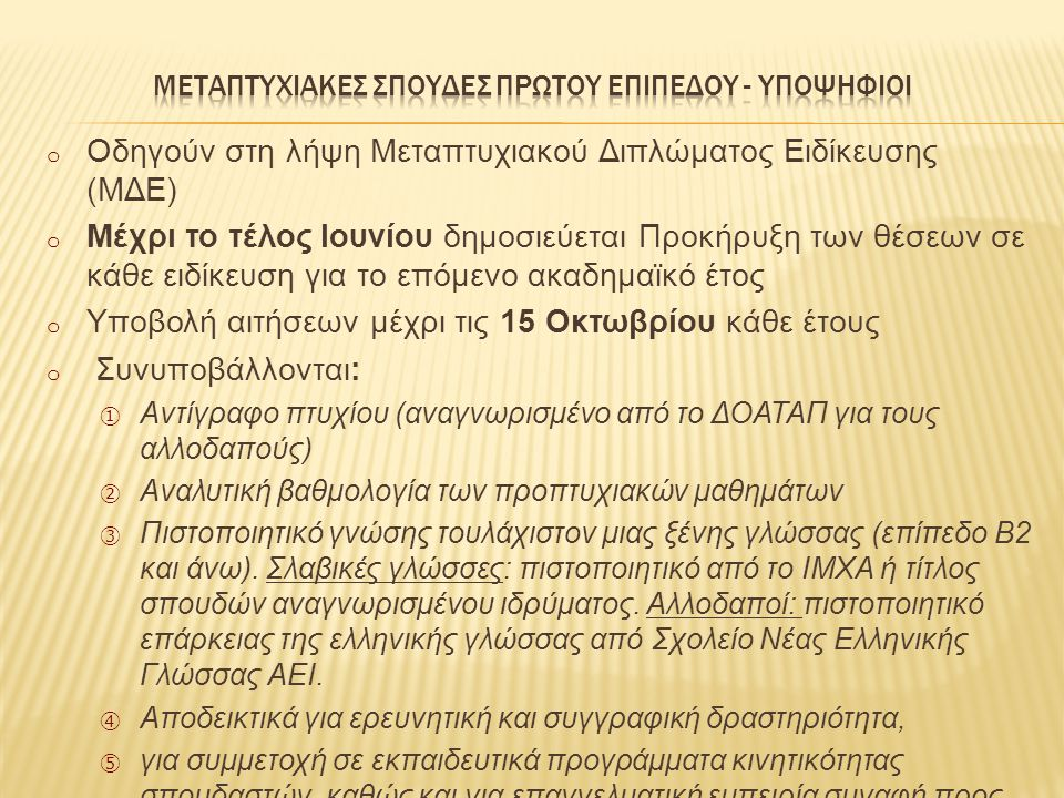 o Oδηγούν στη λήψη Μεταπτυχιακού Διπλώματος Ειδίκευσης (ΜΔΕ) o Μέχρι το τέλος Ιουνίου δημοσιεύεται Προκήρυξη των θέσεων σε κάθε ειδίκευση για το επόμενο ακαδημαϊκό έτος o Υποβολή αιτήσεων μέχρι τις 15 Οκτωβρίου κάθε έτους o Συνυποβάλλονται: ① Αντίγραφο πτυχίου (αναγνωρισμένο από το ΔΟΑΤΑΠ για τους αλλοδαπούς) ② Αναλυτική βαθμολογία των προπτυχιακών μαθημάτων ③ Πιστοποιητικό γνώσης τουλάχιστον μιας ξένης γλώσσας (επίπεδο Β2 και άνω).