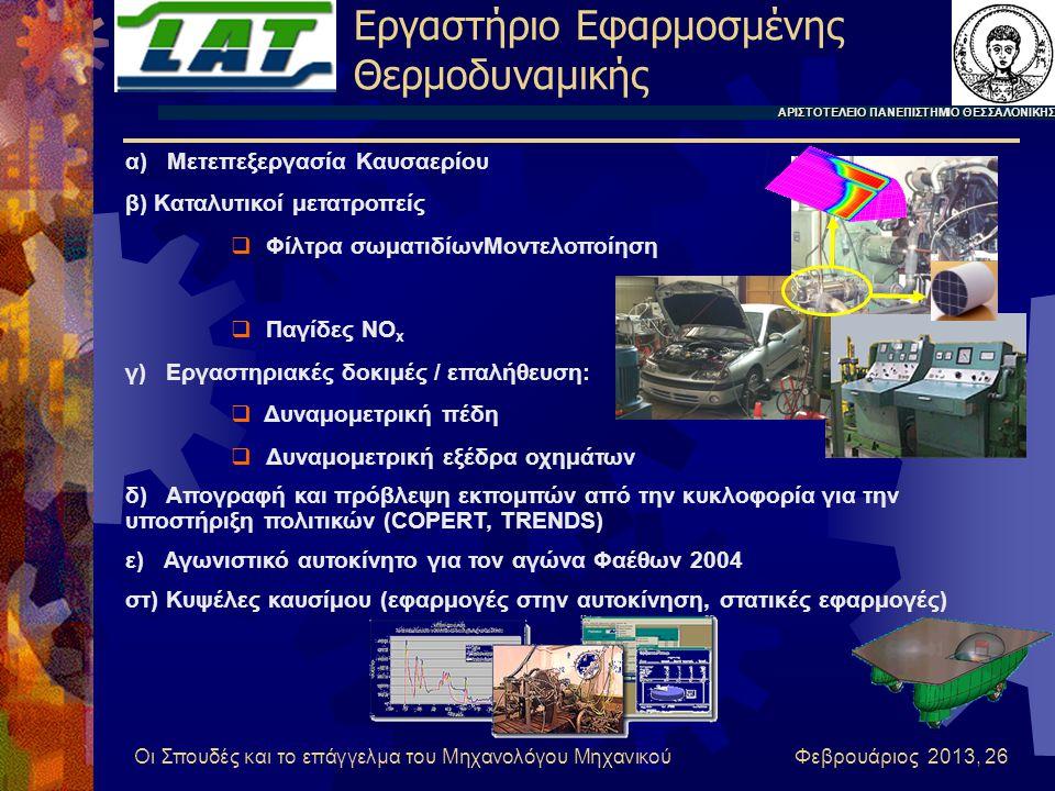 Οι Σπουδές και το επάγγελμα του Μηχανολόγου Μηχανικού Φεβρουάριος 2013, 26 α) Μετεπεξεργασία Καυσαερίου β) Καταλυτικοί μετατροπείς  Φίλτρα σωματιδίωνΜοντελοποίηση  Παγίδες NO x γ) Εργαστηριακές δοκιμές / επαλήθευση:  Δυναμομετρική πέδη  Δυναμομετρική εξέδρα οχημάτων δ) Απογραφή και πρόβλεψη εκπομπών από την κυκλοφορία για την υποστήριξη πολιτικών (COPERT, TRENDS) ε) Αγωνιστικό αυτοκίνητο για τον αγώνα Φαέθων 2004 στ) Κυψέλες καυσίμου (εφαρμογές στην αυτοκίνηση, στατικές εφαρμογές) Εργαστήριο Εφαρμοσμένης Θερμοδυναμικής ΑΡΙΣΤΟΤΕΛΕΙΟ ΠΑΝΕΠΙΣΤΗΜΙΟ ΘΕΣΣΑΛΟΝΙΚΗΣ
