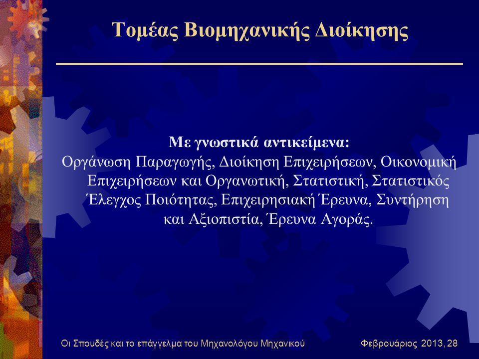 Οι Σπουδές και το επάγγελμα του Μηχανολόγου Μηχανικού Φεβρουάριος 2013, 28 Τομέας Βιομηχανικής Διοίκησης Με γνωστικά αντικείμενα: Οργάνωση Παραγωγής, Διοίκηση Επιχειρήσεων, Οικονομική Επιχειρήσεων και Οργανωτική, Στατιστική, Στατιστικός Έλεγχος Ποιότητας, Επιχειρησιακή Έρευνα, Συντήρηση και Αξιοπιστία, Έρευνα Αγοράς.