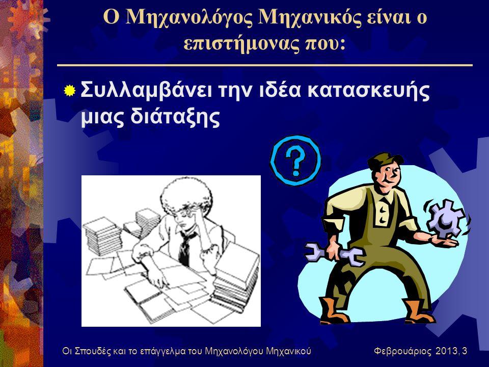Οι Σπουδές και το επάγγελμα του Μηχανολόγου Μηχανικού Φεβρουάριος 2013, 3 Ο Μηχανολόγος Μηχανικός είναι ο επιστήμονας που:  Συλλαμβάνει την ιδέα κατασκευής μιας διάταξης