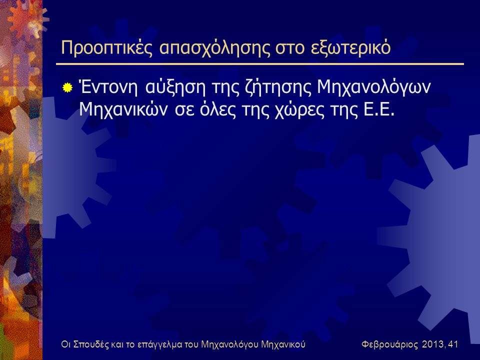 Οι Σπουδές και το επάγγελμα του Μηχανολόγου Μηχανικού Φεβρουάριος 2013, 41 Προοπτικές απασχόλησης στο εξωτερικό  Έντονη αύξηση της ζήτησης Μηχανολόγων Μηχανικών σε όλες της χώρες της Ε.Ε.