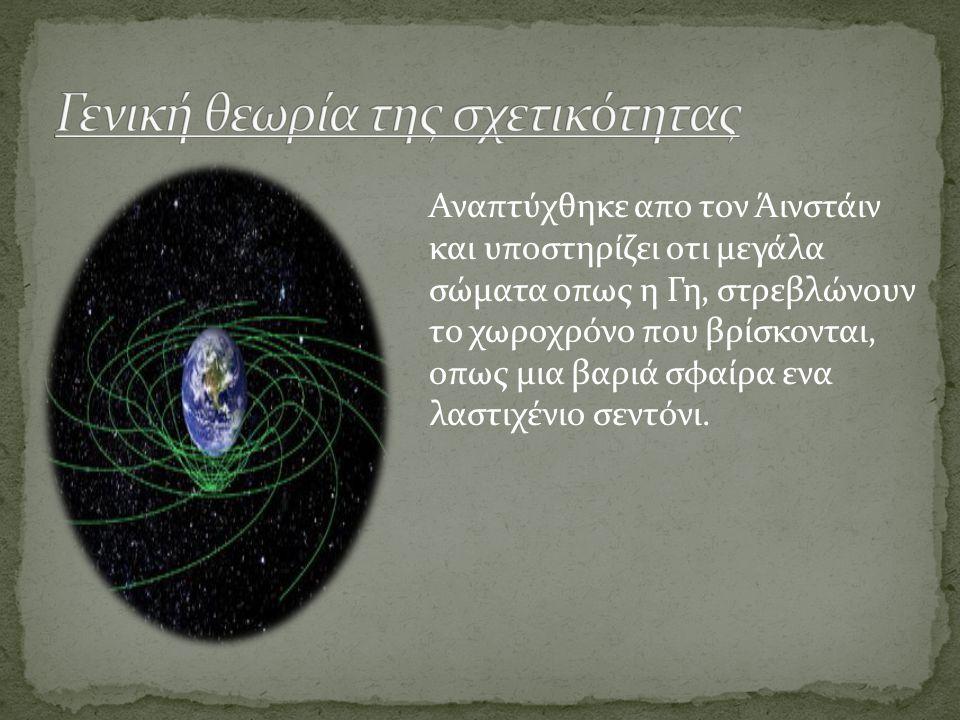 Αναπτύχθηκε απο τον Άινστάιν και υποστηρίζει οτι μεγάλα σώματα οπως η Γη, στρεβλώνουν το χωροχρόνο που βρίσκονται, οπως μια βαριά σφαίρα ενα λαστιχένι