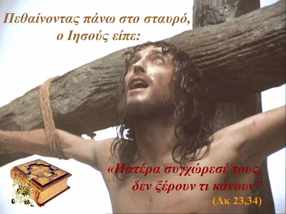 Πεθαίνοντας πάνω στο σταυρό, ο Ιησούς είπε: «Πατέρα συγχώρεσέ τους, δεν ξέρουν τι κάνουν (Λκ 23,34)