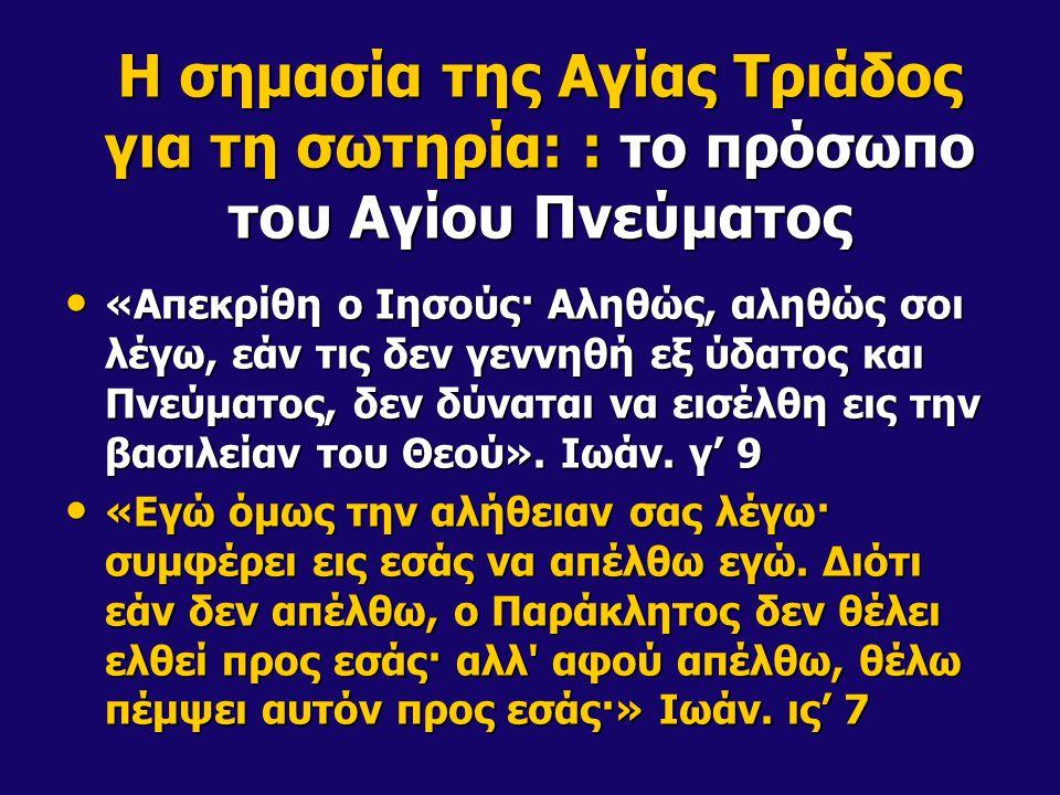 Η σημασία της Αγίας Τριάδος για τη σωτηρία: : το πρόσωπο του Αγίου Πνεύματος «Απεκρίθη ο Ιησούς· Αληθώς, αληθώς σοι λέγω, εάν τις δεν γεννηθή εξ ύδατος και Πνεύματος, δεν δύναται να εισέλθη εις την βασιλείαν του Θεού».