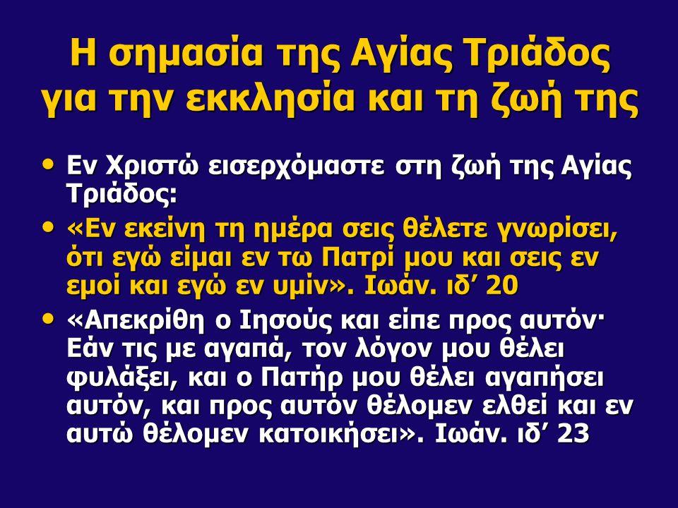 Η σημασία της Αγίας Τριάδος για την εκκλησία και τη ζωή της Εν Χριστώ εισερχόμαστε στη ζωή της Αγίας Τριάδος: Εν Χριστώ εισερχόμαστε στη ζωή της Αγίας Τριάδος: «Εν εκείνη τη ημέρα σεις θέλετε γνωρίσει, ότι εγώ είμαι εν τω Πατρί μου και σεις εν εμοί και εγώ εν υμίν».