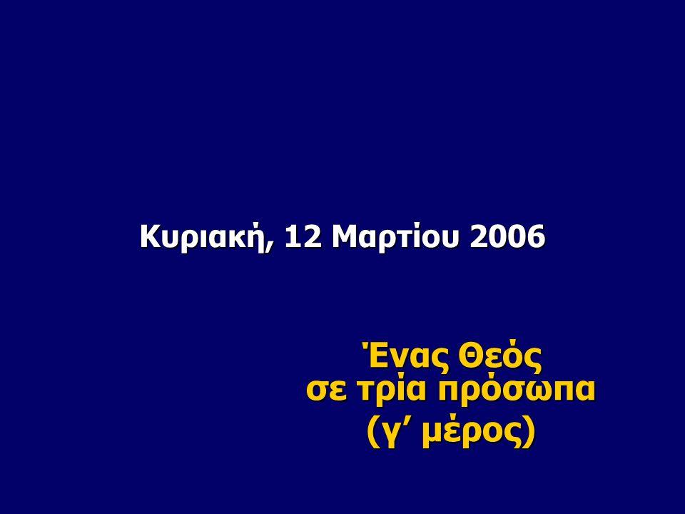 Κυριακή, 12 Μαρτίου 2006 Ένας Θεός σε τρία πρόσωπα (γ' μέρος)