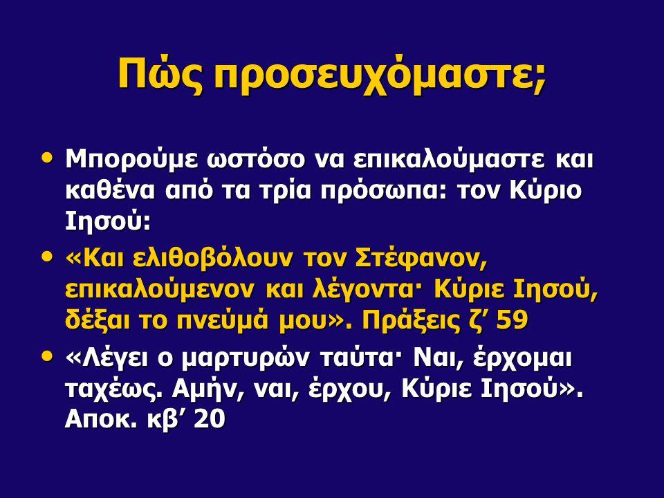 Πώς προσευχόμαστε; Μπορούμε ωστόσο να επικαλούμαστε και καθένα από τα τρία πρόσωπα: τον Κύριο Ιησού: Μπορούμε ωστόσο να επικαλούμαστε και καθένα από τα τρία πρόσωπα: τον Κύριο Ιησού: «Και ελιθοβόλουν τον Στέφανον, επικαλούμενον και λέγοντα· Κύριε Ιησού, δέξαι το πνεύμά μου».