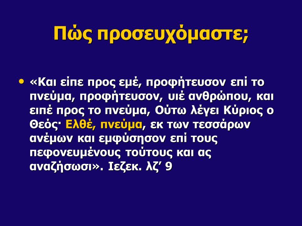 Πώς προσευχόμαστε; «Και είπε προς εμέ, προφήτευσον επί το πνεύμα, προφήτευσον, υιέ ανθρώπου, και ειπέ προς το πνεύμα, Ούτω λέγει Κύριος ο Θεός· Ελθέ, πνεύμα, εκ των τεσσάρων ανέμων και εμφύσησον επί τους πεφονευμένους τούτους και ας αναζήσωσι».
